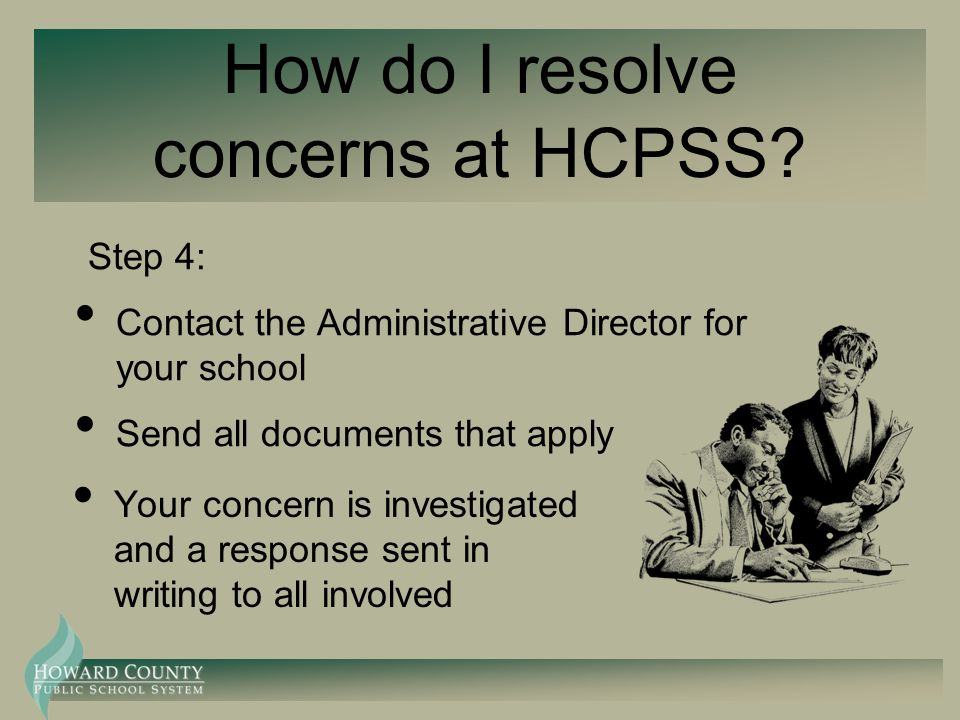 How do I resolve concerns at HCPSS? Step 4: Contact the Administrative Director for your school Send all documents that apply Your concern is investig