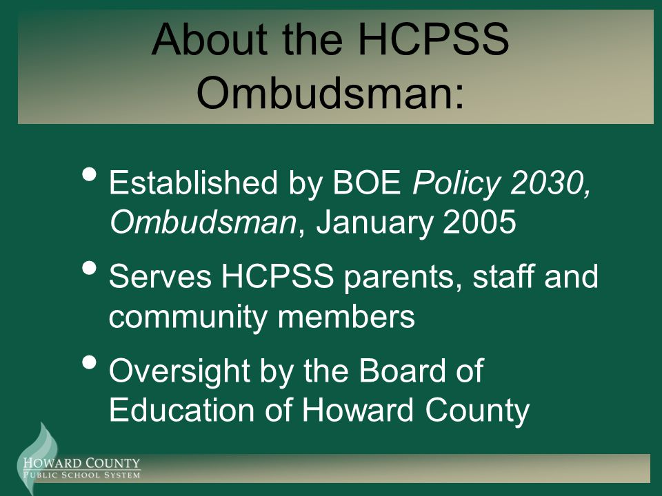 About the HCPSS Ombudsman: Established by BOE Policy 2030, Ombudsman, January 2005 Serves HCPSS parents, staff and community members Oversight by the Board of Education of Howard County