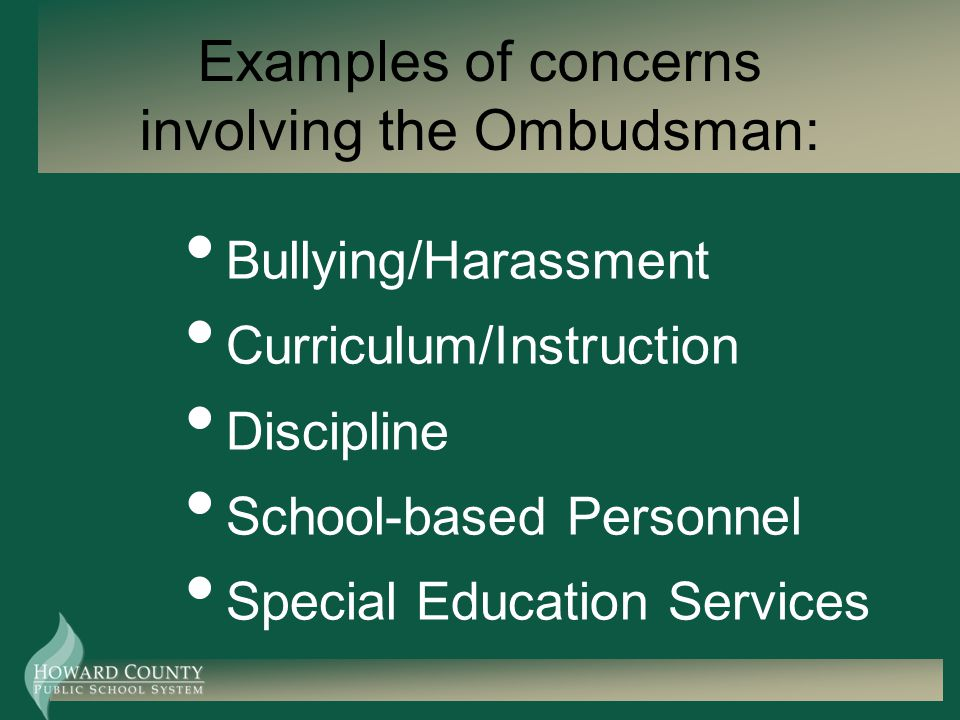 Contact the Ombudsman Telephone: 410-313-6850 E-mail: ombudsman@hcpss.orgombudsman@hcpss.org Cell phone: 443-869-1474 Private fax: 410-313-1590