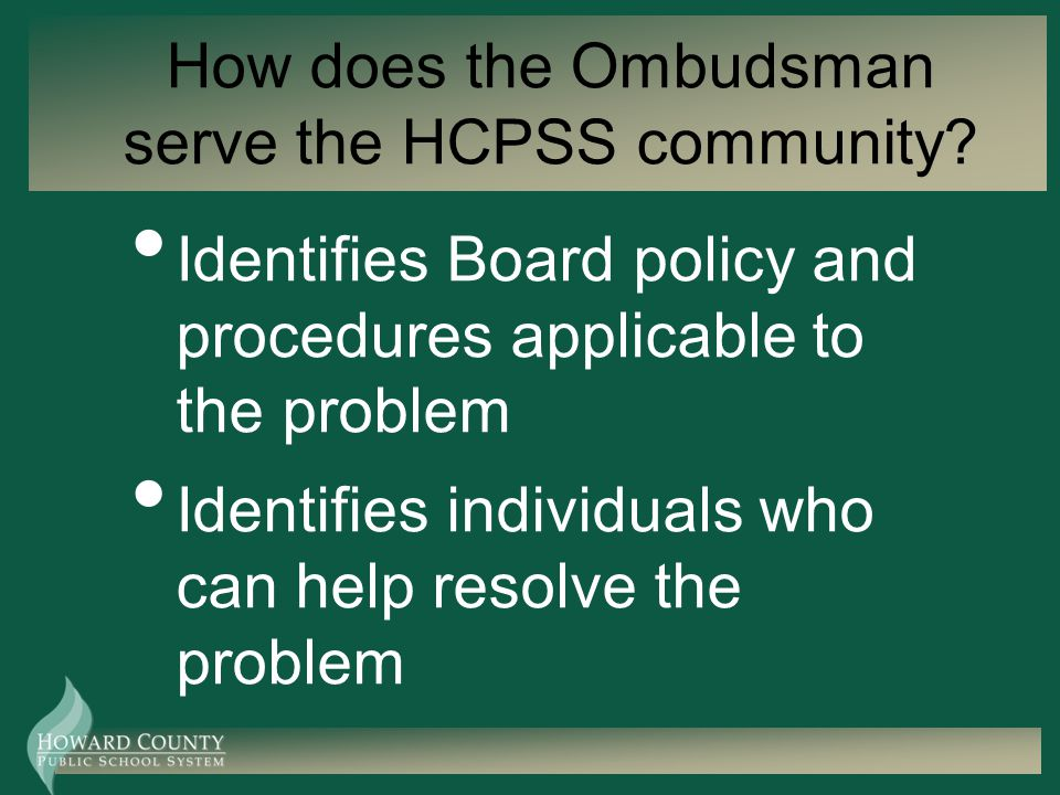 How does the Ombudsman serve the HCPSS community? Identifies Board policy and procedures applicable to the problem Identifies individuals who can help