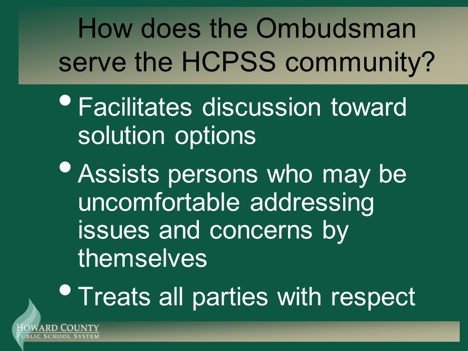 How does the Ombudsman serve the HCPSS community? Facilitates discussion toward solution options Assists persons who may be uncomfortable addressing i