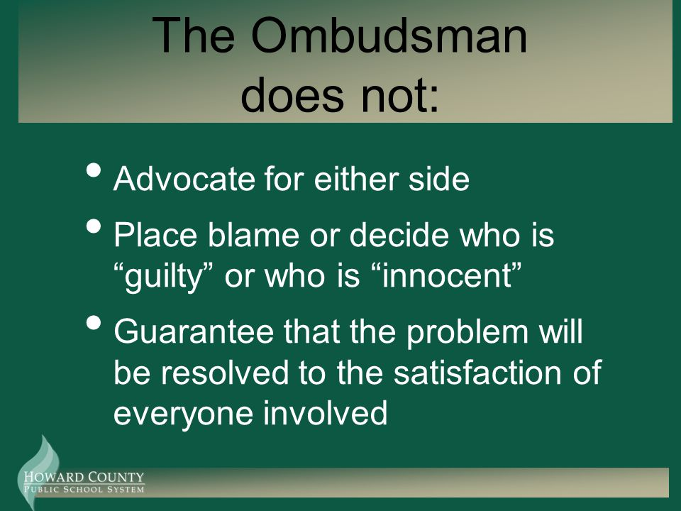 The Ombudsman does not: Advocate for either side Place blame or decide who is guilty or who is innocent Guarantee that the problem will be resolved to the satisfaction of everyone involved