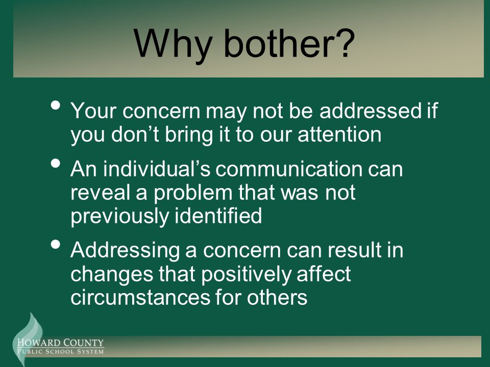 Why bother? Your concern may not be addressed if you dont bring it to our attention An individuals communication can reveal a problem that was not pre