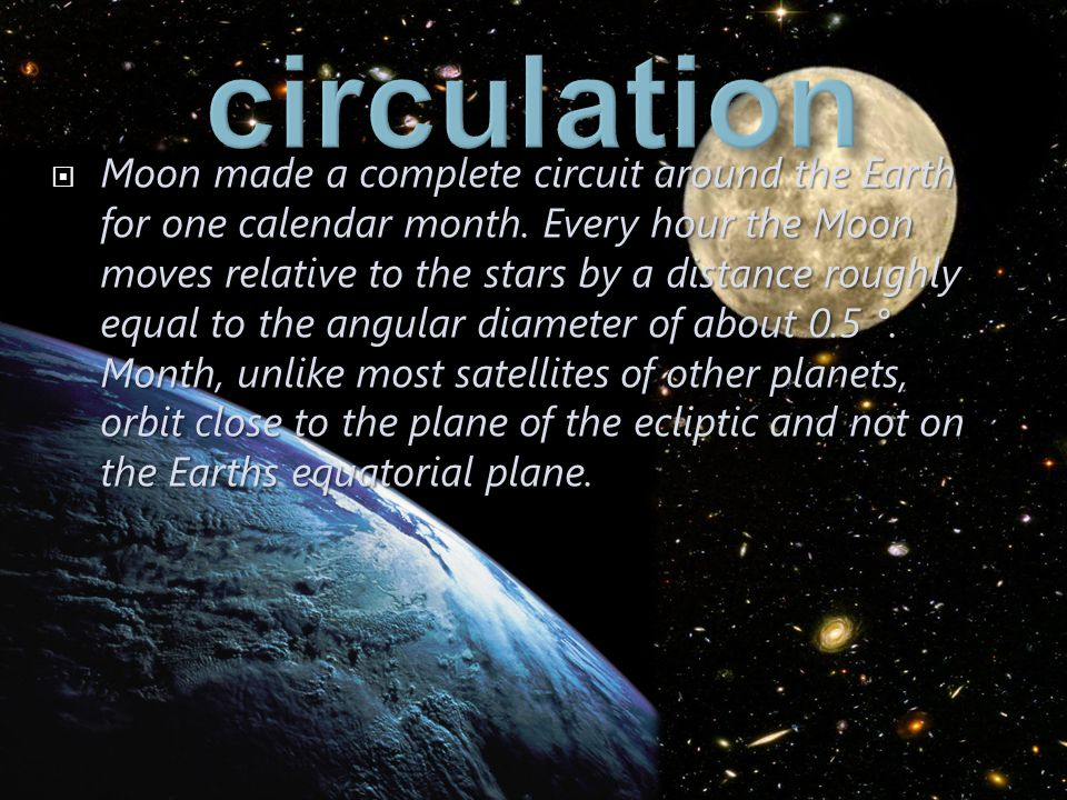 Moon made a complete circuit around the Earth for one calendar month. Every hour the Moon moves relative to the stars by a distance roughly equal to t