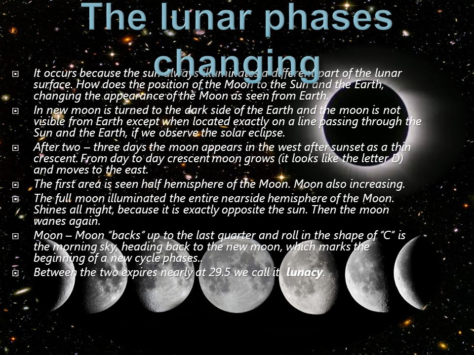 It occurs because the sun always illuminates a different part of the lunar surface. How does the position of the Moon to the Sun and the Earth, changi