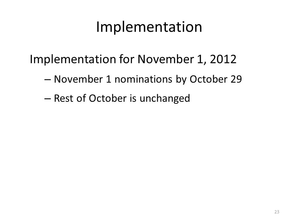 Implementation Implementation for November 1, 2012 – November 1 nominations by October 29 – Rest of October is unchanged 23