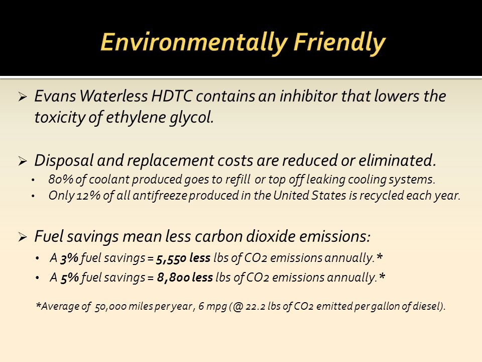 Evans Waterless HDTC contains an inhibitor that lowers the toxicity of ethylene glycol. Disposal and replacement costs are reduced or eliminated. 80%