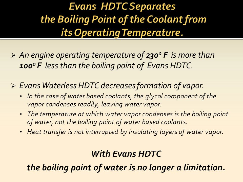 An engine operating temperature of 230 o F is more than 100 o F less than the boiling point of Evans HDTC. Evans Waterless HDTC decreases formation of