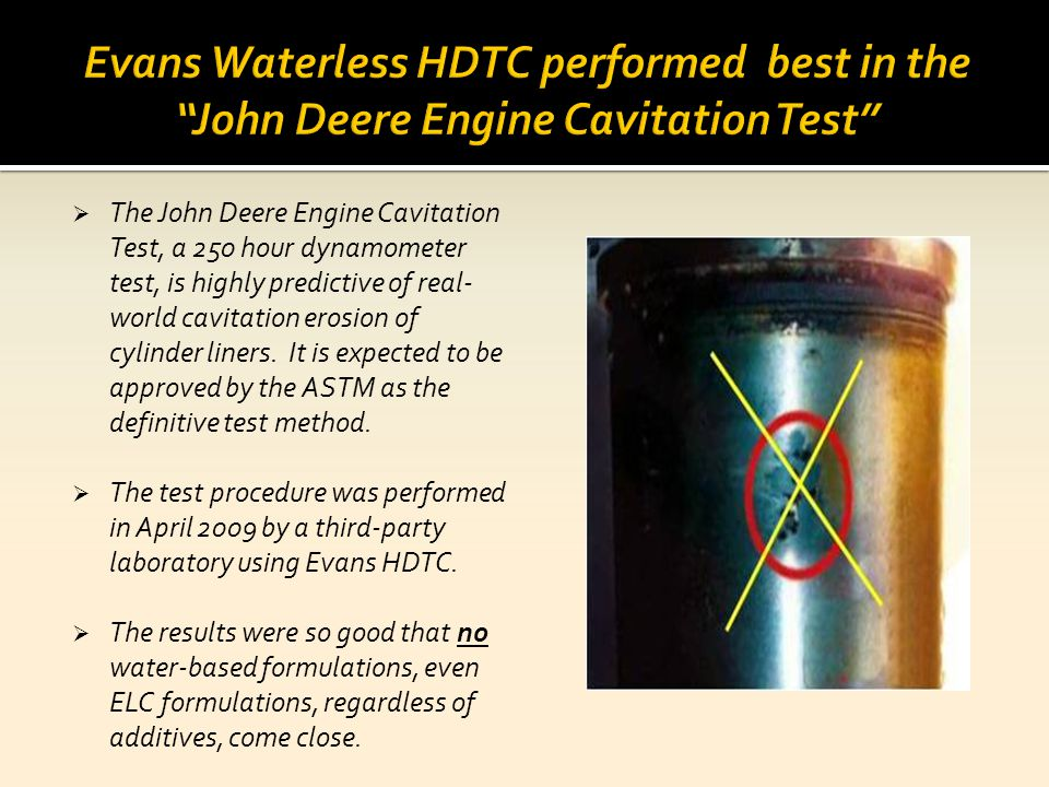 The John Deere Engine Cavitation Test, a 250 hour dynamometer test, is highly predictive of real- world cavitation erosion of cylinder liners. It is e