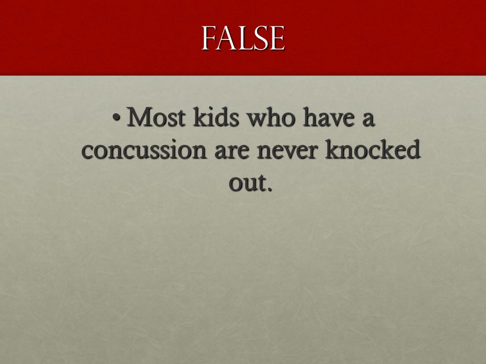 False Most kids who have a concussion are never knocked out.Most kids who have a concussion are never knocked out.