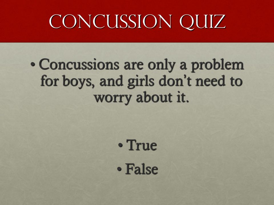 Concussion Quiz Concussions are only a problem for boys, and girls dont need to worry about it.Concussions are only a problem for boys, and girls dont need to worry about it.