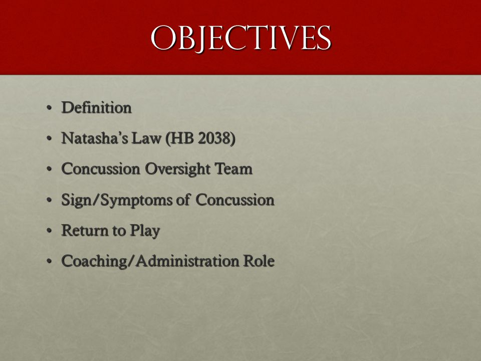 Objectives DefinitionDefinition Natashas Law (HB 2038)Natashas Law (HB 2038) Concussion Oversight TeamConcussion Oversight Team Sign/Symptoms of ConcussionSign/Symptoms of Concussion Return to PlayReturn to Play Coaching/Administration RoleCoaching/Administration Role