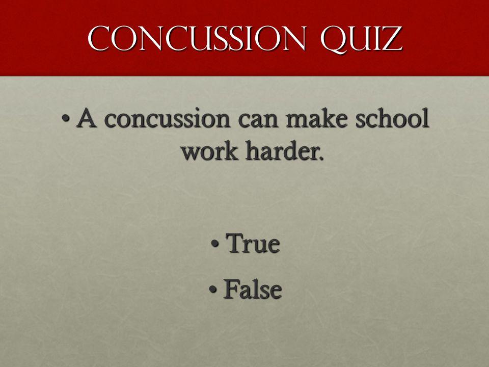 Concussion Quiz A concussion can make school work harder.A concussion can make school work harder. TrueTrue FalseFalse