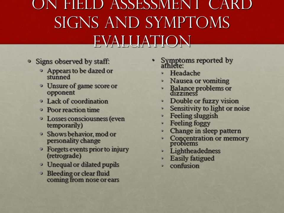 On field assessment card Signs and symptoms evaluation Signs observed by staff: Signs observed by staff: Appears to be dazed or stunned Appears to be dazed or stunned Unsure of game score or opponent Unsure of game score or opponent Lack of coordination Lack of coordination Poor reaction time Poor reaction time Losses consciousness (even temporarily) Losses consciousness (even temporarily) Shows behavior, mod or personality change Shows behavior, mod or personality change Forgets events prior to injury (retrograde) Forgets events prior to injury (retrograde) Unequal or dilated pupils Unequal or dilated pupils Bleeding or clear fluid coming from nose or ears Bleeding or clear fluid coming from nose or ears Symptoms reported by athlete:Symptoms reported by athlete: HeadacheHeadache Nausea or vomitingNausea or vomiting Balance problems or dizzinessBalance problems or dizziness Double or fuzzy visionDouble or fuzzy vision Sensitivity to light or noiseSensitivity to light or noise Feeling sluggishFeeling sluggish Feeling foggyFeeling foggy Change in sleep patternChange in sleep pattern Concentration or memory problemsConcentration or memory problems LightheadednessLightheadedness Easily fatiguedEasily fatigued confusionconfusion