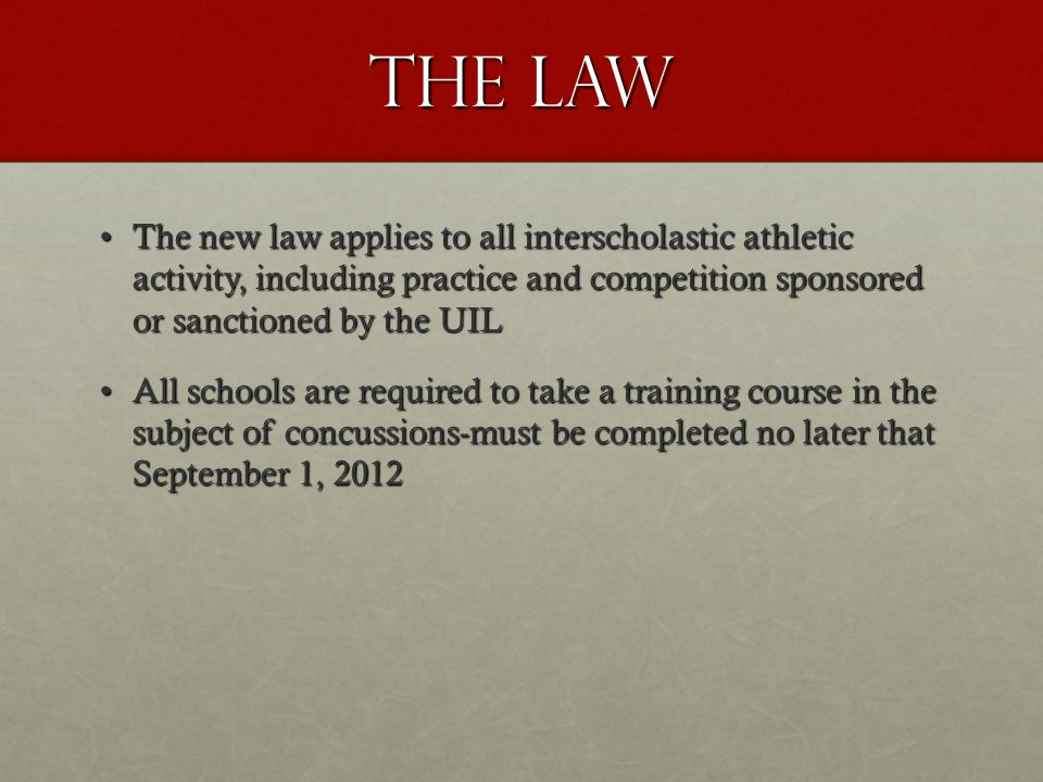The Law The new law applies to all interscholastic athletic activity, including practice and competition sponsored or sanctioned by the UILThe new law applies to all interscholastic athletic activity, including practice and competition sponsored or sanctioned by the UIL All schools are required to take a training course in the subject of concussions-must be completed no later that September 1, 2012All schools are required to take a training course in the subject of concussions-must be completed no later that September 1, 2012
