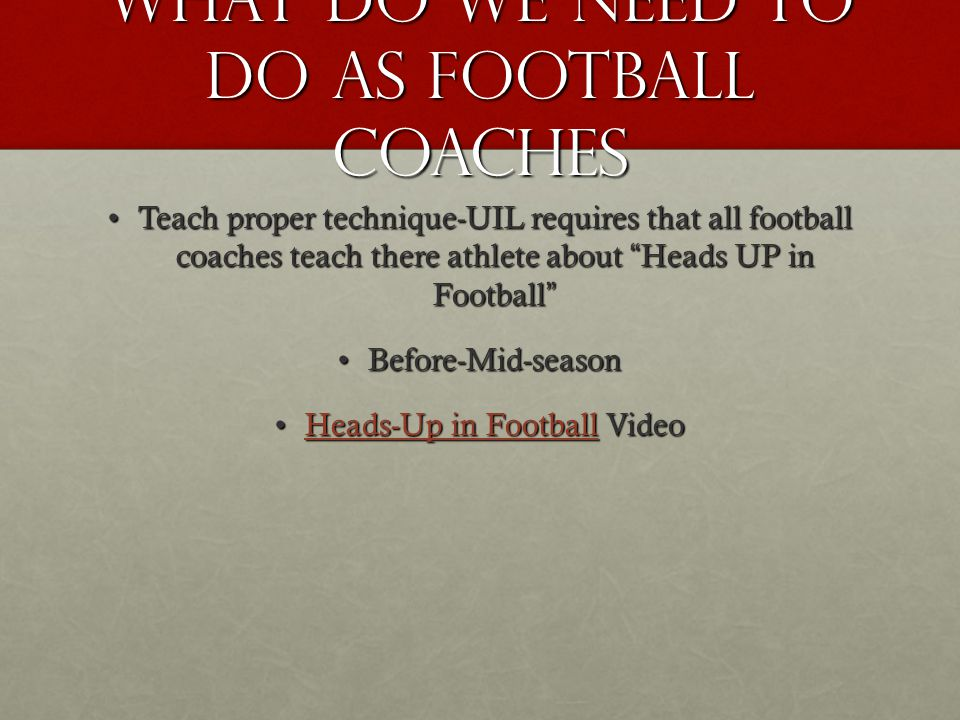 What do we need to do as football coaches Teach proper technique-UIL requires that all football coaches teach there athlete about Heads UP in FootballTeach proper technique-UIL requires that all football coaches teach there athlete about Heads UP in Football Before-Mid-seasonBefore-Mid-season Heads-Up in Football VideoHeads-Up in Football VideoHeads-Up in FootballHeads-Up in Football