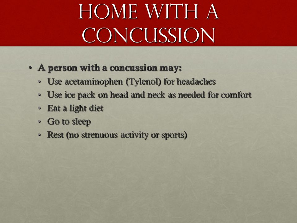 Home with a Concussion A person with a concussion may: A person with a concussion may: Use acetaminophen (Tylenol) for headachesUse acetaminophen (Tylenol) for headaches Use ice pack on head and neck as needed for comfortUse ice pack on head and neck as needed for comfort Eat a light dietEat a light diet Go to sleepGo to sleep Rest (no strenuous activity or sports)Rest (no strenuous activity or sports)