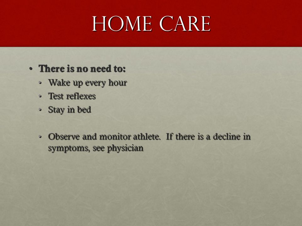 Home Care There is no need to: There is no need to: Wake up every hourWake up every hour Test reflexesTest reflexes Stay in bedStay in bed Observe and monitor athlete.