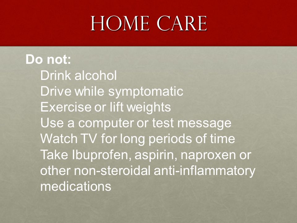 Home Care Do not: Drink alcohol Drive while symptomatic Exercise or lift weights Use a computer or test message Watch TV for long periods of time Take Ibuprofen, aspirin, naproxen or other non-steroidal anti-inflammatory medications