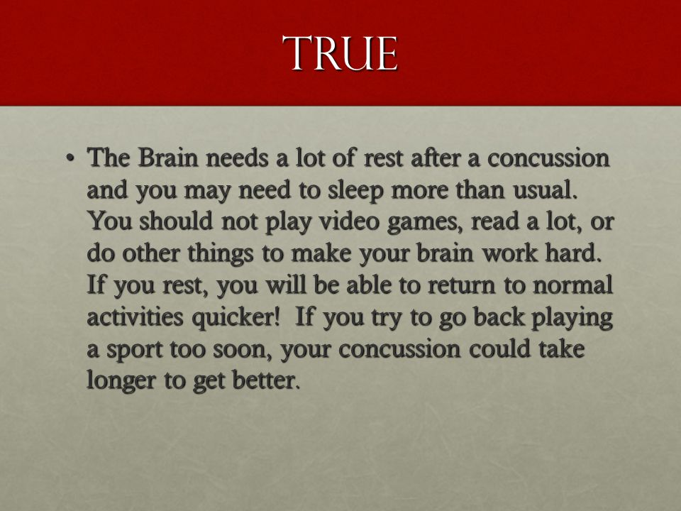 True The Brain needs a lot of rest after a concussion and you may need to sleep more than usual.