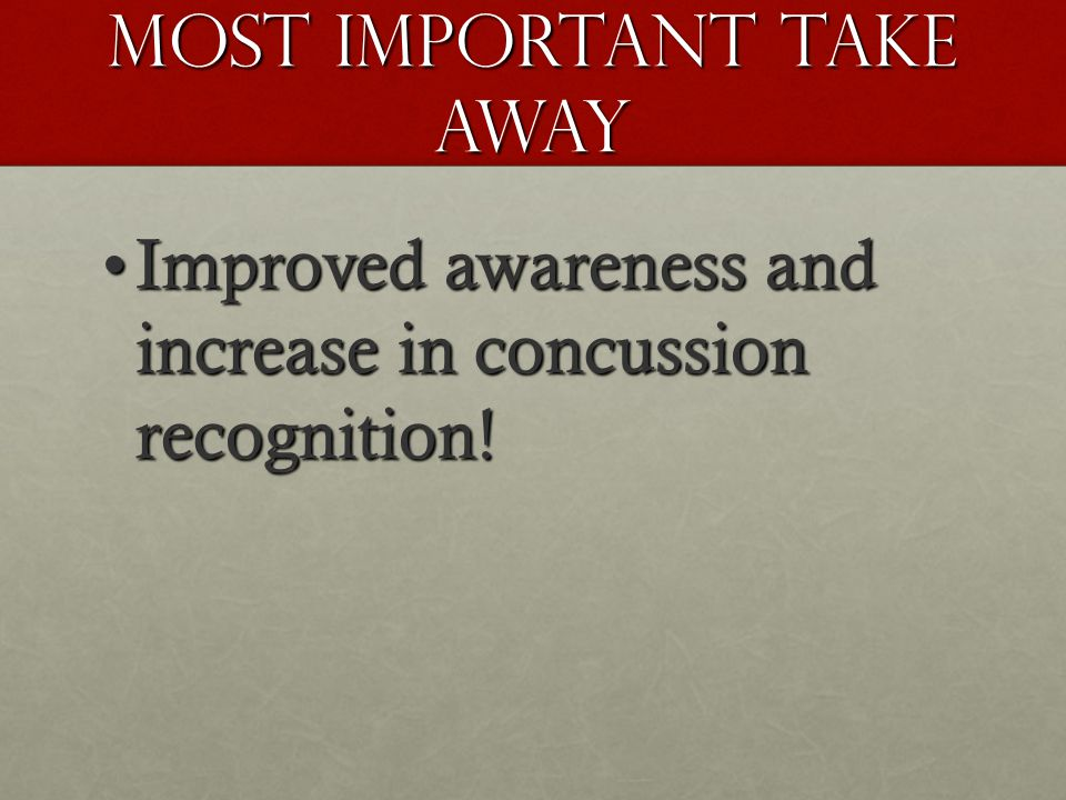 Most Important Take Away Improved awareness and increase in concussion recognition!Improved awareness and increase in concussion recognition!