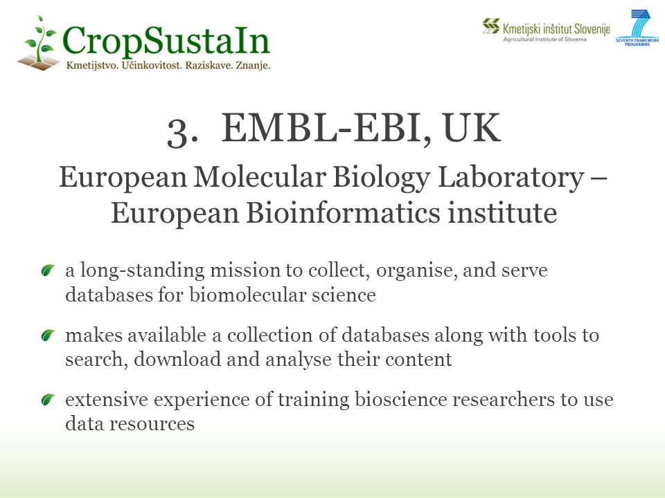 3.EMBL-EBI, UK a long-standing mission to collect, organise, and serve databases for biomolecular science makes available a collection of databases along with tools to search, download and analyse their content extensive experience of training bioscience researchers to use data resources European Molecular Biology Laboratory – European Bioinformatics institute