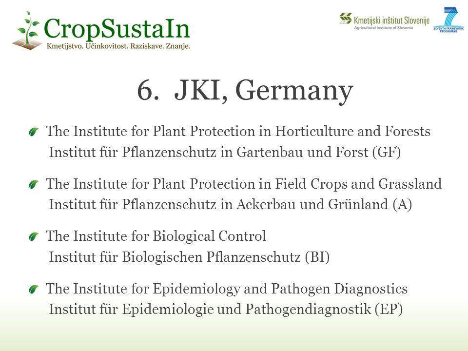 The Institute for Plant Protection in Horticulture and Forests Institut für Pflanzenschutz in Gartenbau und Forst (GF) The Institute for Plant Protection in Field Crops and Grassland Institut für Pflanzenschutz in Ackerbau und Grünland (A) The Institute for Biological Control Institut für Biologischen Pflanzenschutz (BI) The Institute for Epidemiology and Pathogen Diagnostics Institut für Epidemiologie und Pathogendiagnostik (EP) 6.JKI, Germany