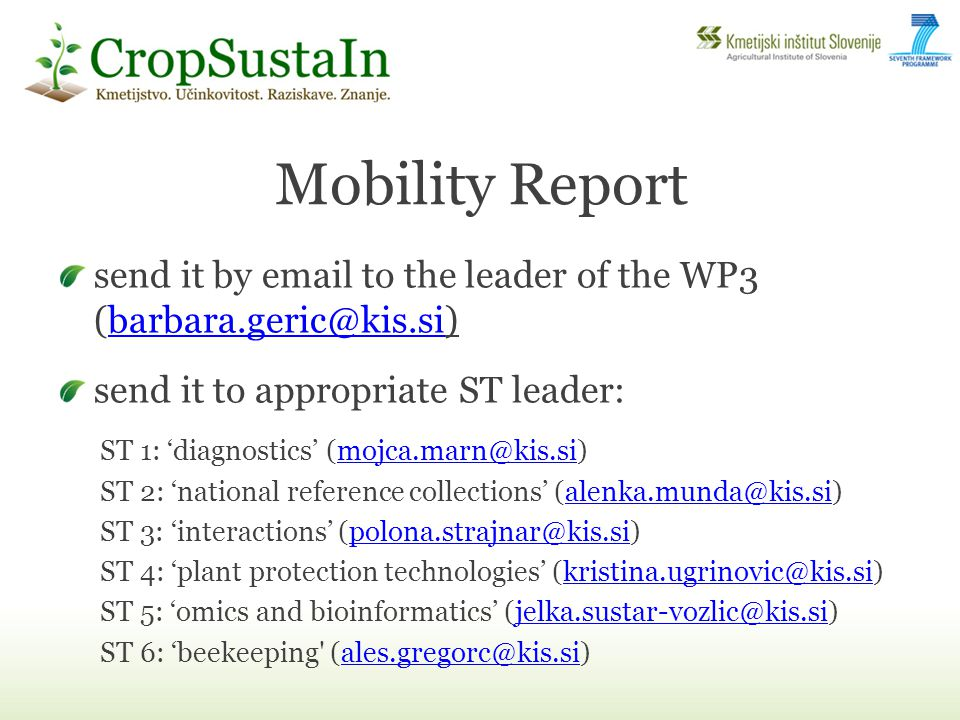 Mobility Report send it by email to the leader of the WP3 (barbara.geric@kis.si)barbara.geric@kis.si send it to appropriate ST leader: ST 1: diagnostics (mojca.marn@kis.si)mojca.marn@kis.si ST 2: national reference collections (alenka.munda@kis.si)alenka.munda@kis.si ST 3: interactions (polona.strajnar@kis.si)polona.strajnar@kis.si ST 4: plant protection technologies (kristina.ugrinovic@kis.si)kristina.ugrinovic@kis.si ST 5: omics and bioinformatics (jelka.sustar-vozlic@kis.si)jelka.sustar-vozlic@kis.si ST 6: beekeeping (ales.gregorc@kis.si)ales.gregorc@kis.si