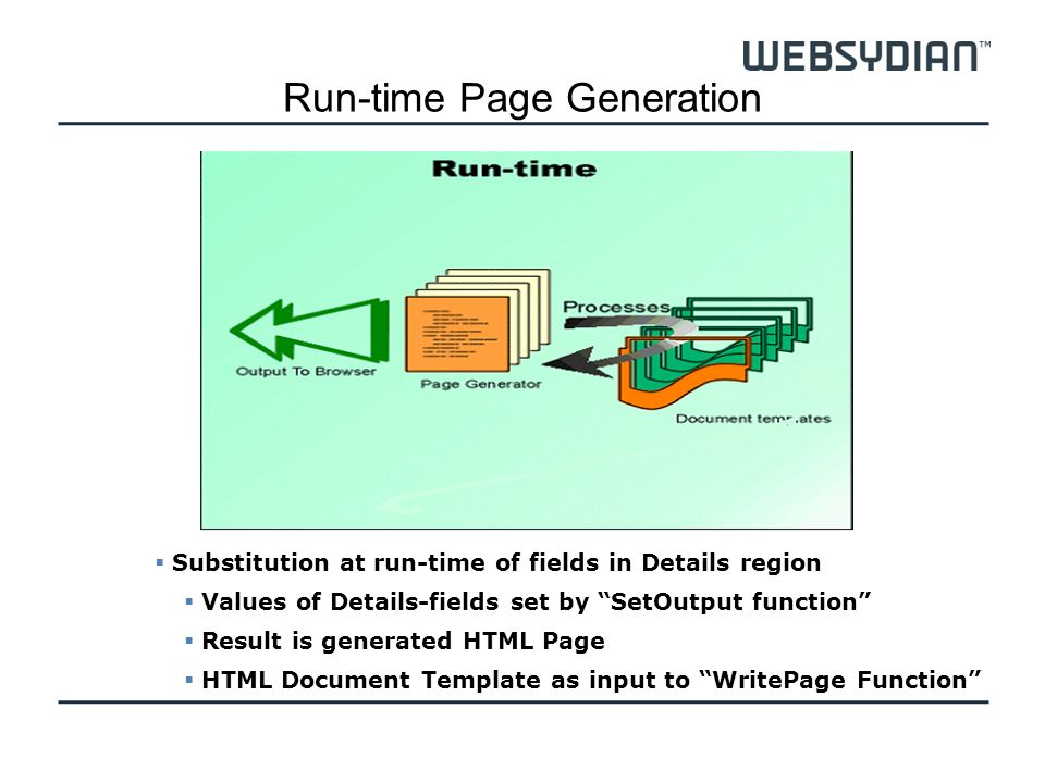 Run-time Page Generation Substitution at run-time of fields in Details region Values of Details-fields set by SetOutput function Result is generated HTML Page HTML Document Template as input to WritePage Function