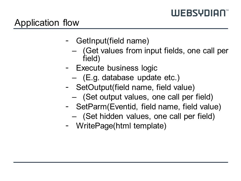 Application flow - GetInput(field name) –(Get values from input fields, one call per field) - Execute business logic –(E.g.