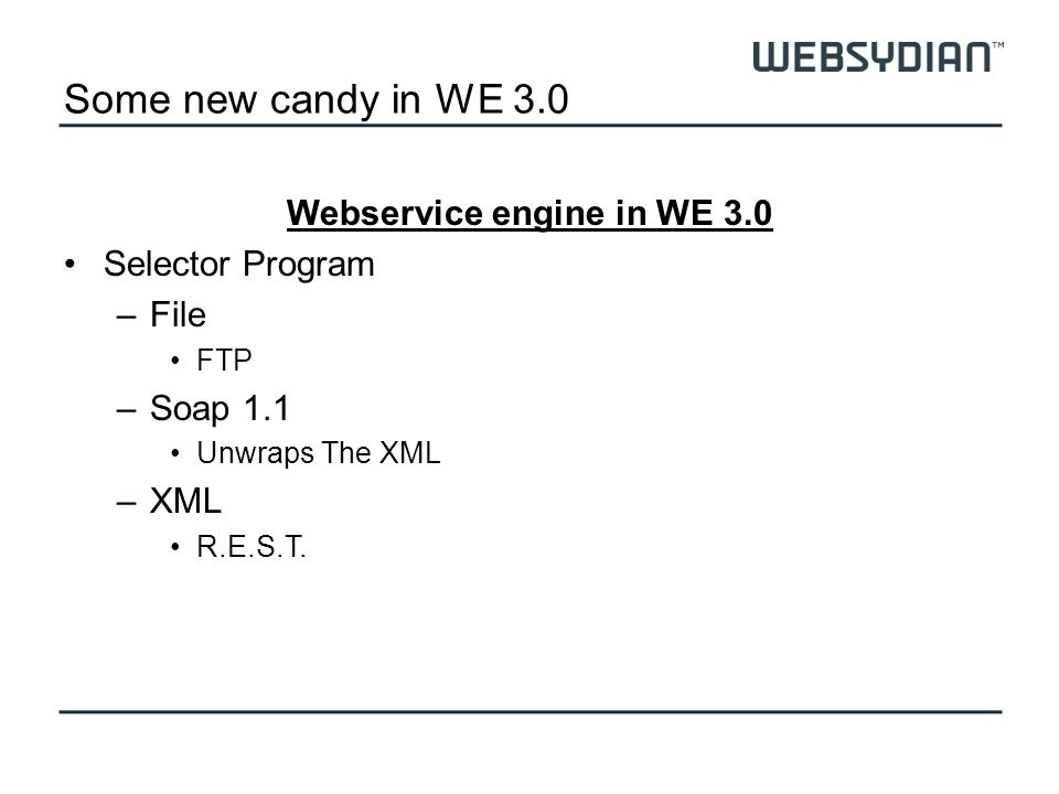 Some new candy in WE 3.0 Webservice engine in WE 3.0 Selector Program –File FTP –Soap 1.1 Unwraps The XML –XML R.E.S.T.