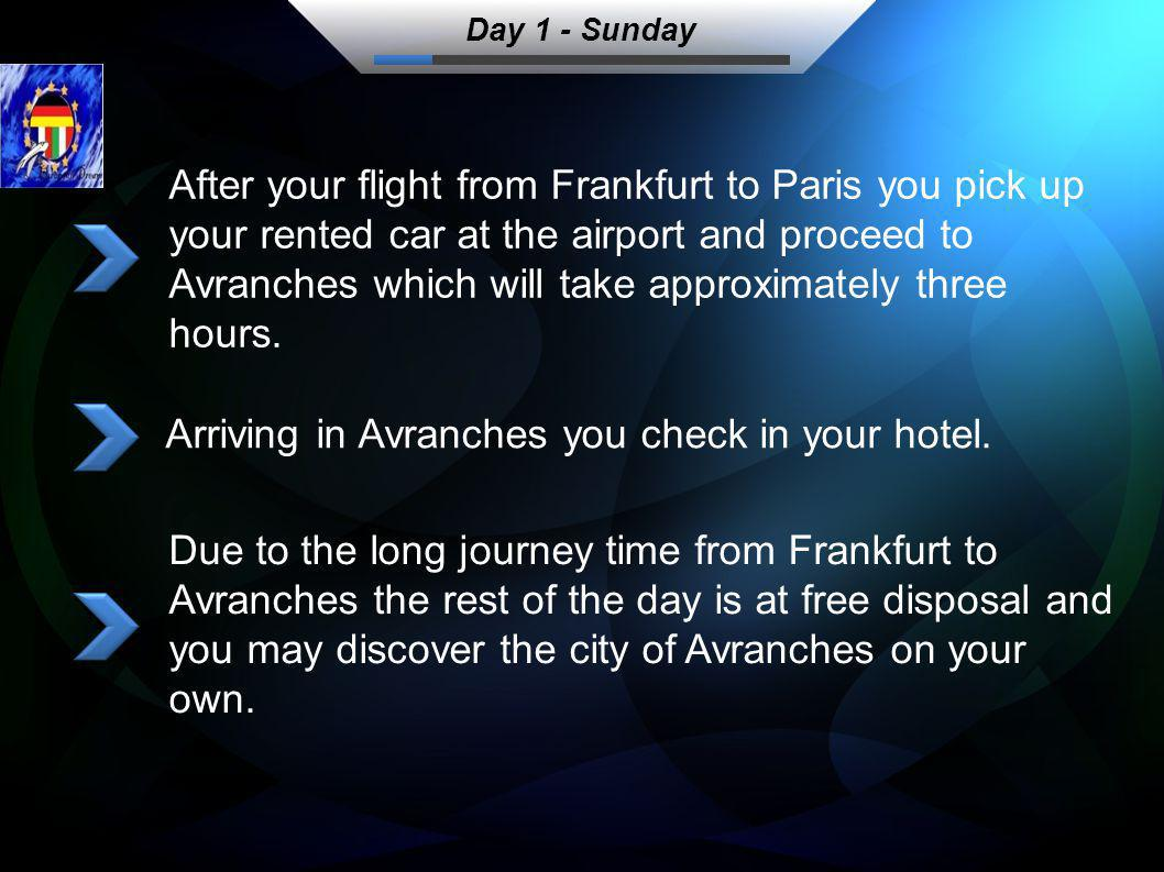 After your flight from Frankfurt to Paris you pick up your rented car at the airport and proceed to Avranches which will take approximately three hours.