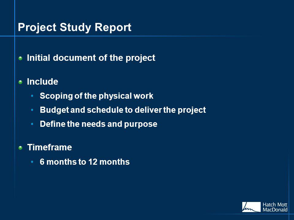 Project Study Report Initial document of the project Include Scoping of the physical work Budget and schedule to deliver the project Define the needs and purpose Timeframe 6 months to 12 months