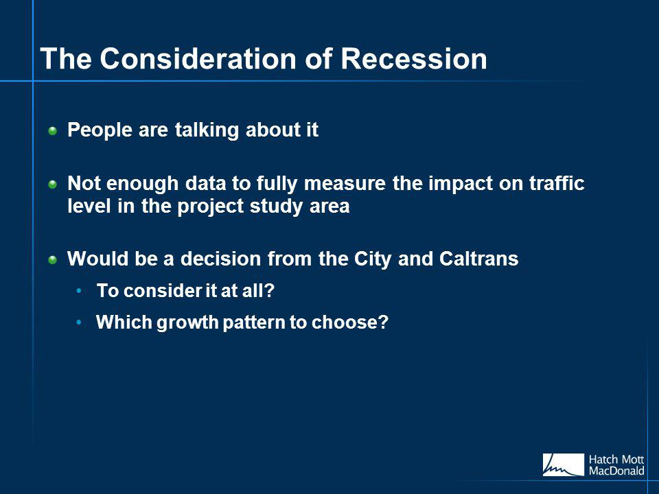 The Consideration of Recession People are talking about it Not enough data to fully measure the impact on traffic level in the project study area Would be a decision from the City and Caltrans To consider it at all.