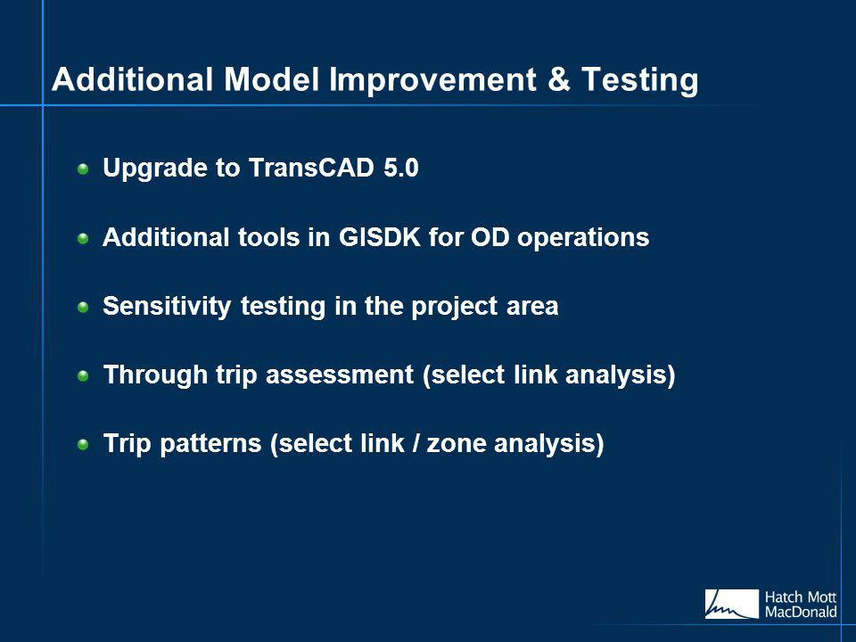 Additional Model Improvement & Testing Upgrade to TransCAD 5.0 Additional tools in GISDK for OD operations Sensitivity testing in the project area Through trip assessment (select link analysis) Trip patterns (select link / zone analysis)