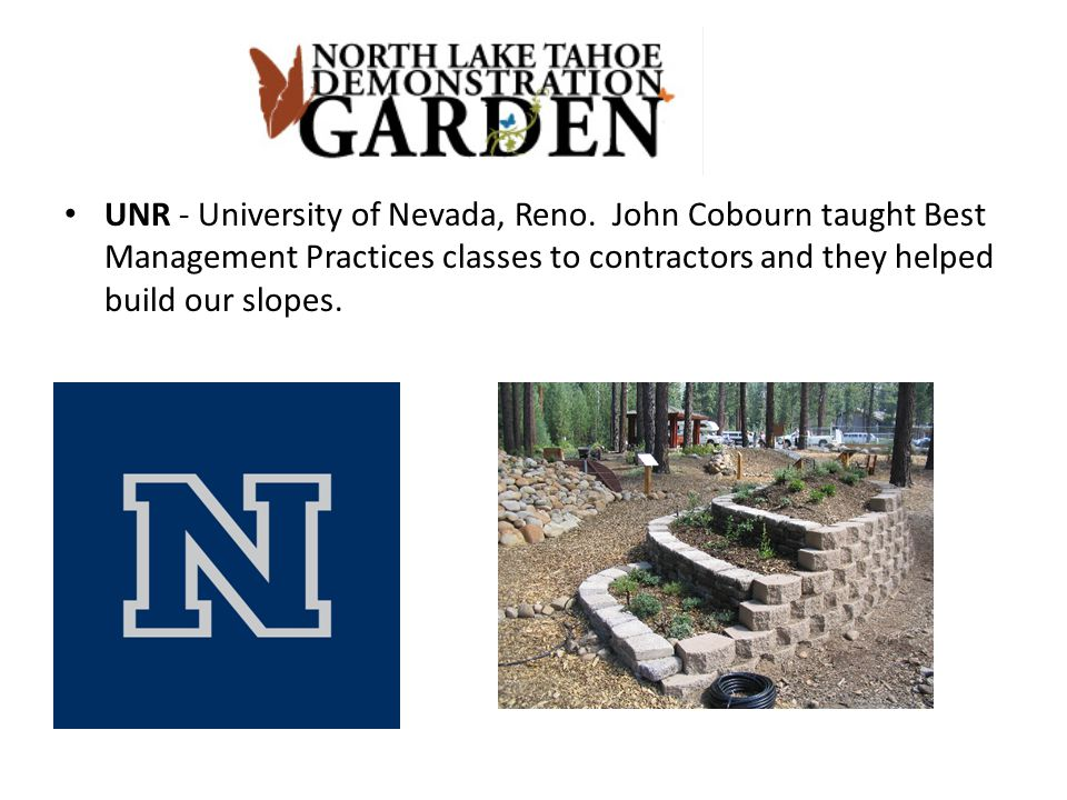 UNR - University of Nevada, Reno. John Cobourn taught Best Management Practices classes to contractors and they helped build our slopes.