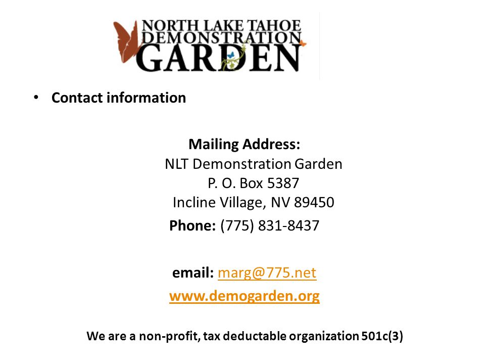 Contact information Mailing Address: NLT Demonstration Garden P. O. Box 5387 Incline Village, NV 89450 Phone: (775) 831-8437 email: marg@775.netmarg@7