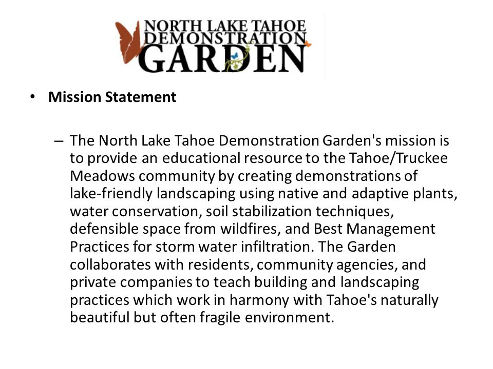 Mission Statement – The North Lake Tahoe Demonstration Garden s mission is to provide an educational resource to the Tahoe/Truckee Meadows community by creating demonstrations of lake-friendly landscaping using native and adaptive plants, water conservation, soil stabilization techniques, defensible space from wildfires, and Best Management Practices for storm water infiltration.