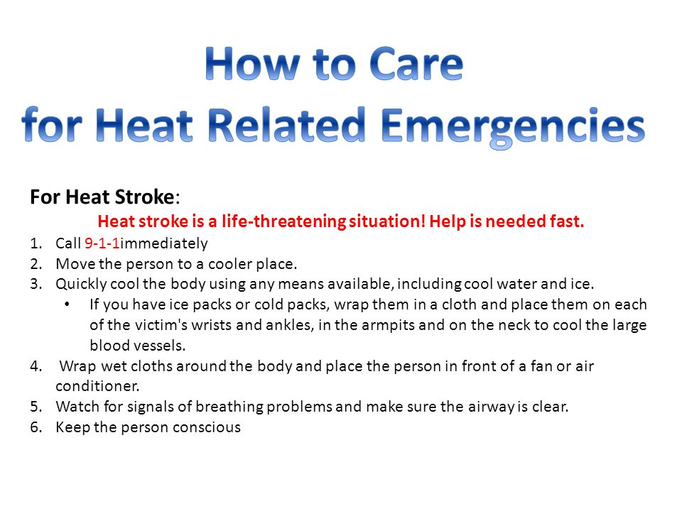 For Heat Stroke: Heat stroke is a life-threatening situation! Help is needed fast. 1.Call 9-1-1immediately 2.Move the person to a cooler place. 3.Quic