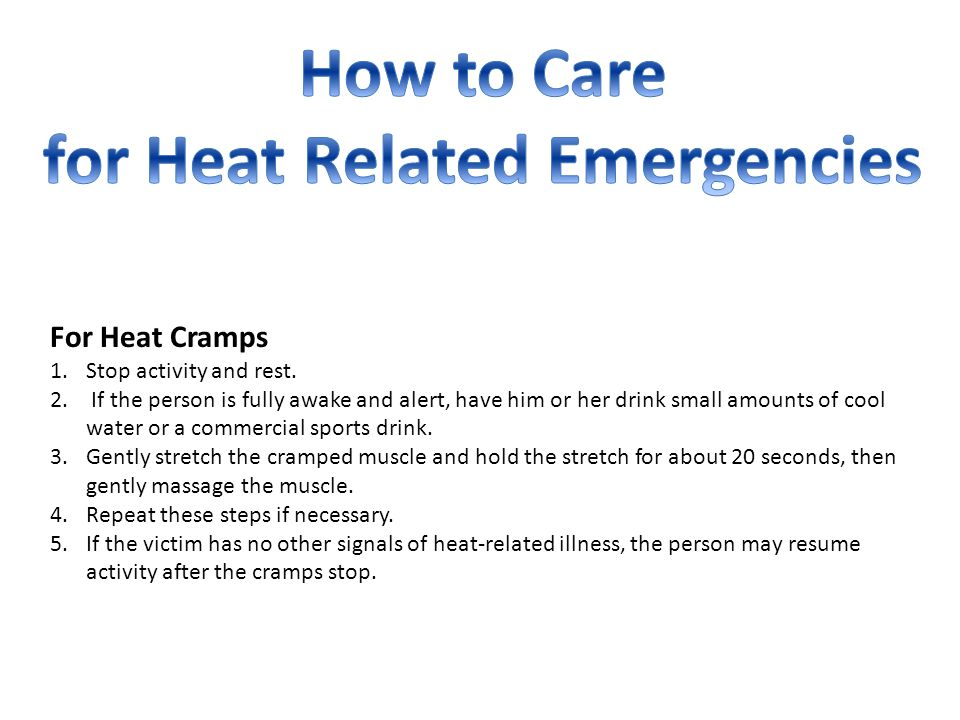 For Heat Cramps 1.Stop activity and rest. 2. If the person is fully awake and alert, have him or her drink small amounts of cool water or a commercial