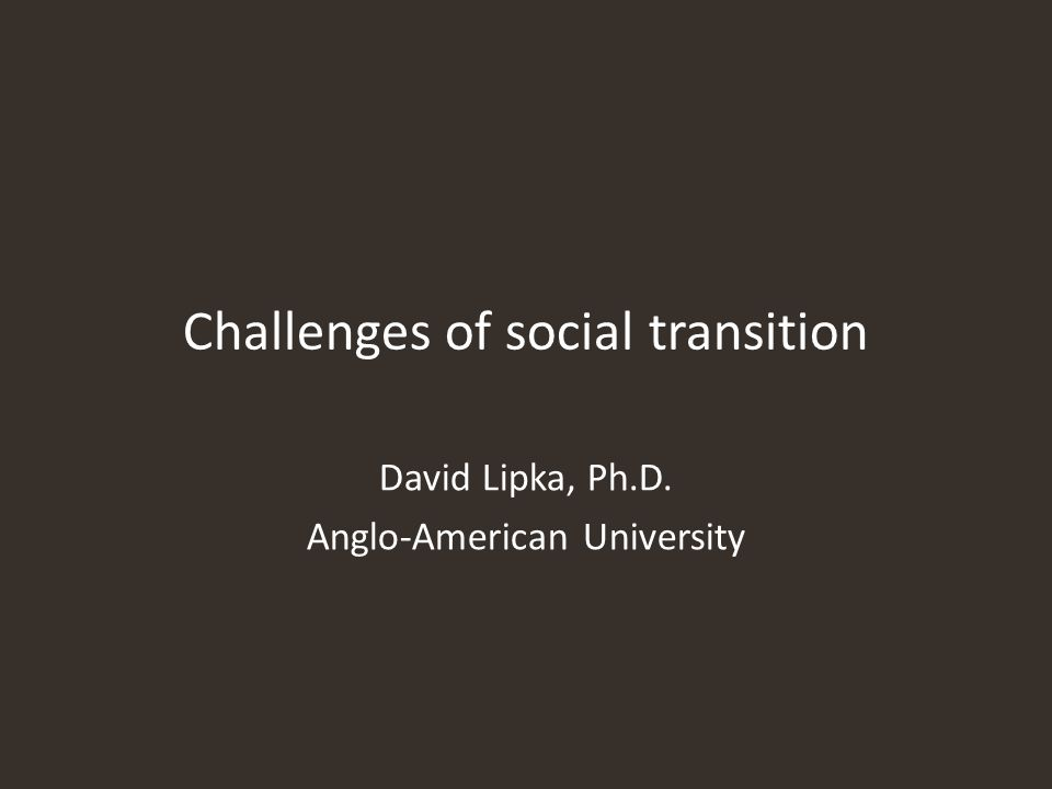 Challenges of social transition David Lipka, Ph.D. Anglo-American University