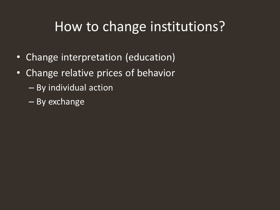 How to change institutions? Change interpretation (education) Change relative prices of behavior – By individual action – By exchange