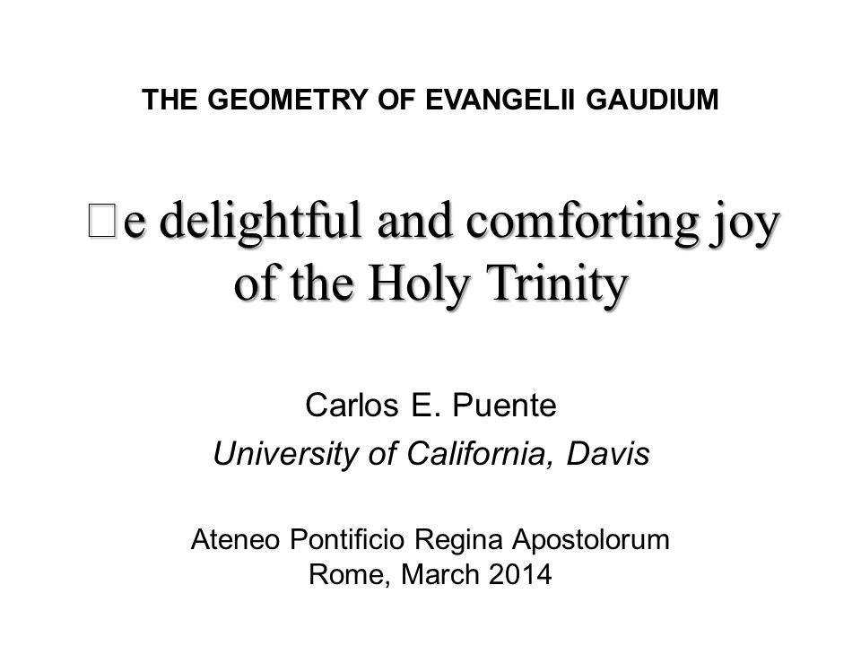 e delightful and comforting joy of the Holy Trinity THE GEOMETRY OF EVANGELII GAUDIUM Ateneo Ponticio Regina Apostolorum Rome, March 2014 Carlos E.
