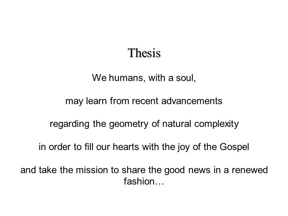 Thesis We humans, with a soul, may learn from recent advancements regarding the geometry of natural complexity in order to ll our hearts with the joy of the Gospel and take the mission to share the good news in a renewed fashion…