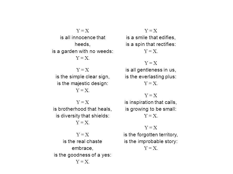 Y = X is all innocence that heeds, is a garden with no weeds: Y = X.