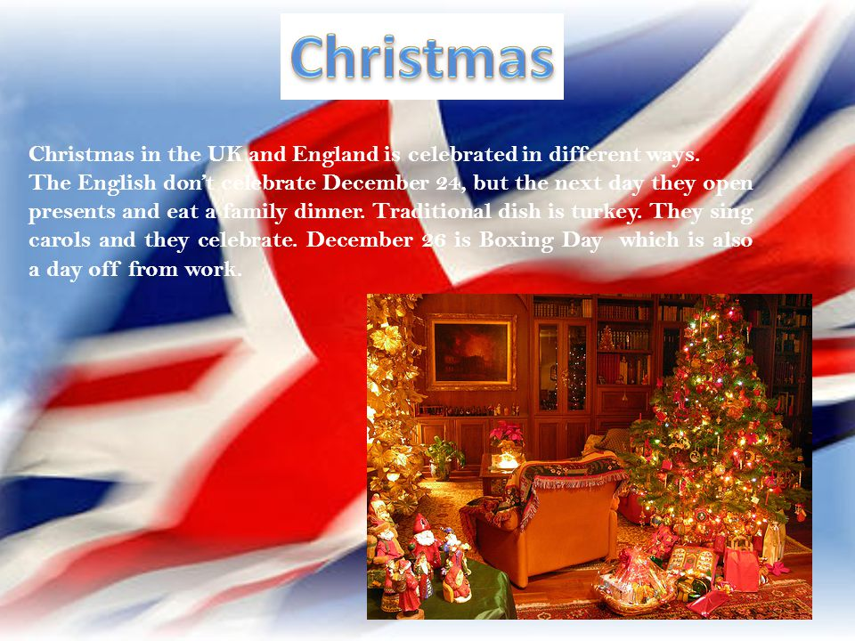 Christmas in the UK and England is celebrated in different ways. The English dont celebrate December 24, but the next day they open presents and eat a