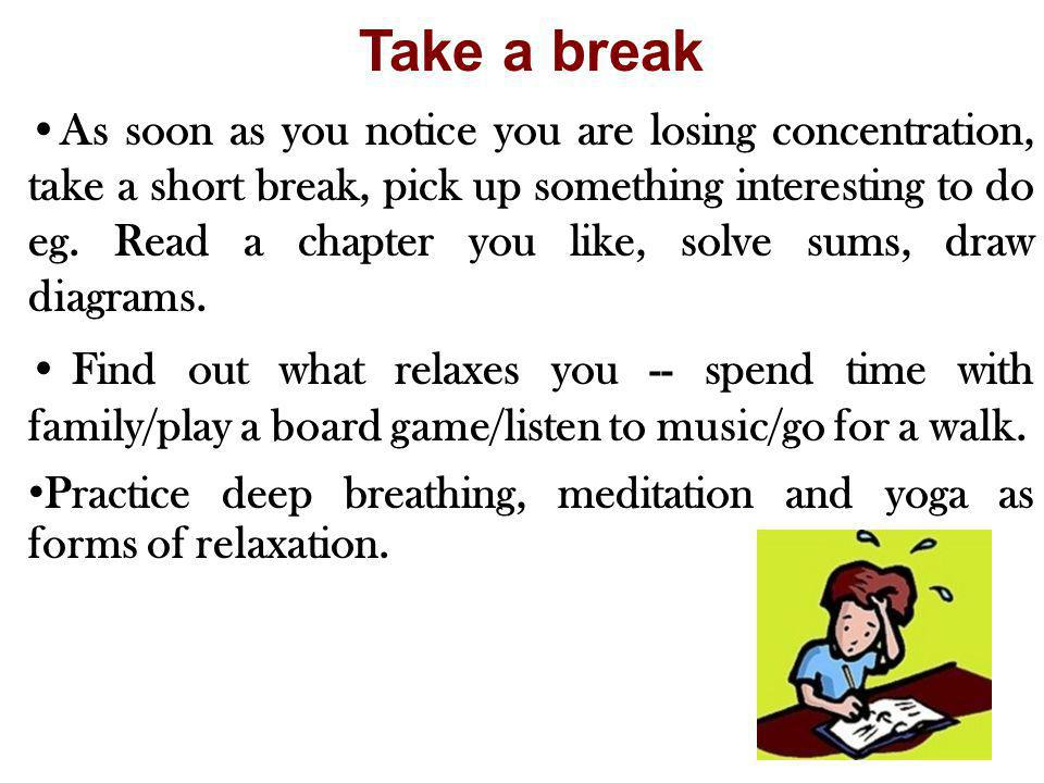 Take a break As soon as you notice you are losing concentration, take a short break, pick up something interesting to do eg. Read a chapter you like,