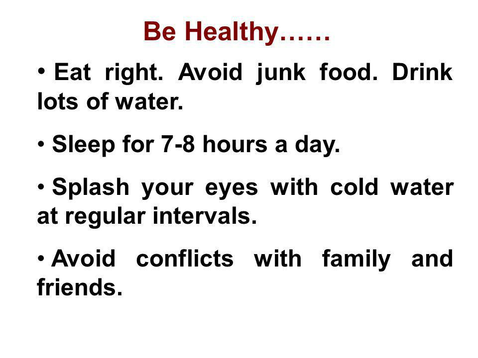 Eat right. Avoid junk food. Drink lots of water. Sleep for 7-8 hours a day. Splash your eyes with cold water at regular intervals. Avoid conflicts wit