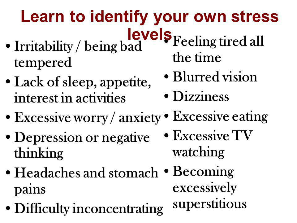 Irritability / being bad tempered Lack of sleep, appetite, interest in activities Excessive worry / anxiety Depression or negative thinking Headaches