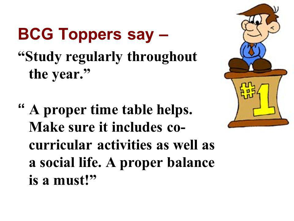 BCG Toppers say – Study regularly throughout the year. A proper time table helps. Make sure it includes co- curricular activities as well as a social